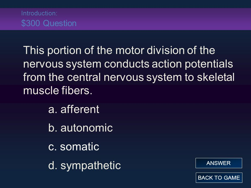 Introduction: $300 Answer This portion of the motor division of the nervous system conducts action potentials from the central nervous system to skeletal muscle fibers.