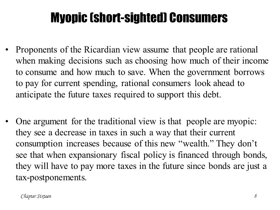 Chapter Sixteen8 Myopic (short-sighted) Consumers Proponents of the Ricardian view assume that people are rational when making decisions such as choosing how much of their income to consume and how much to save.