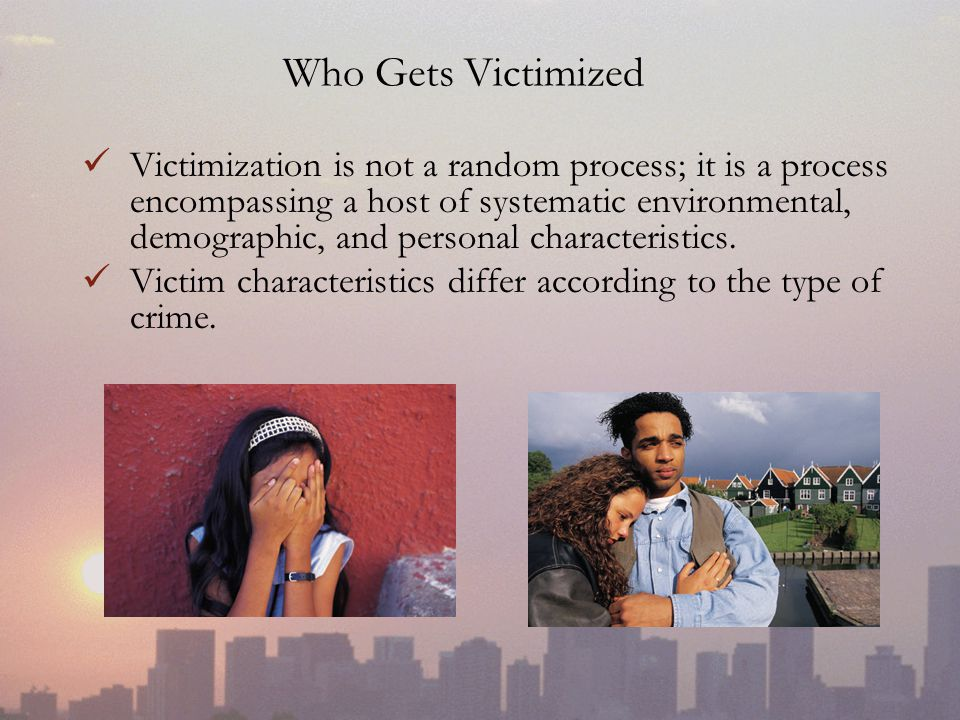 Who Gets Victimized Victimization is not a random process; it is a process encompassing a host of systematic environmental, demographic, and personal