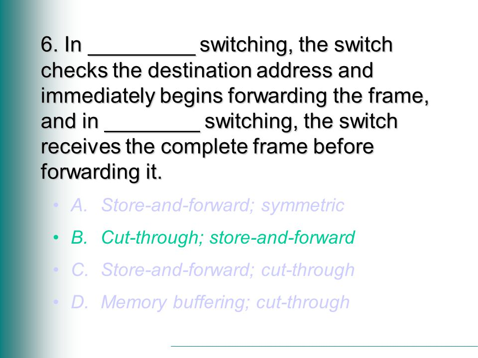 6. In _________ switching, the switch checks the destination address and immediately begins forwarding the frame, and in ________ switching, the switc