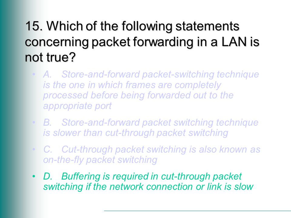 15. Which of the following statements concerning packet forwarding in a LAN is not true.