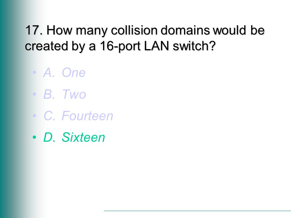 17. How many collision domains would be created by a 16-port LAN switch.