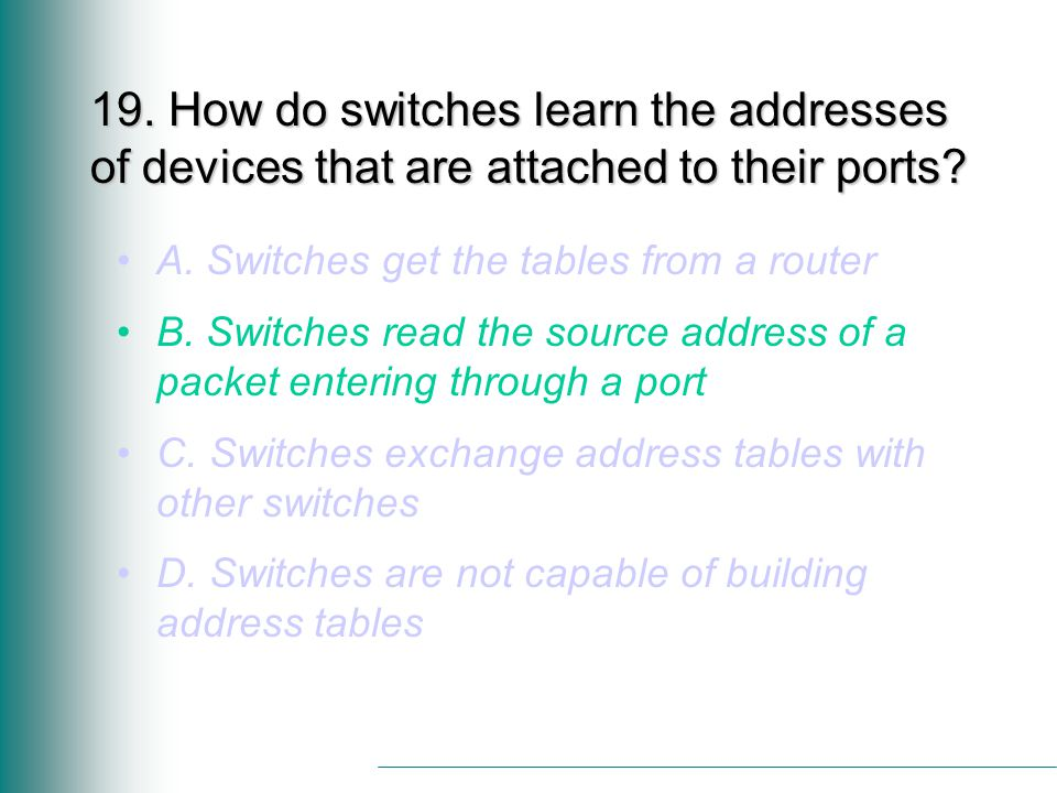 19. How do switches learn the addresses of devices that are attached to their ports.