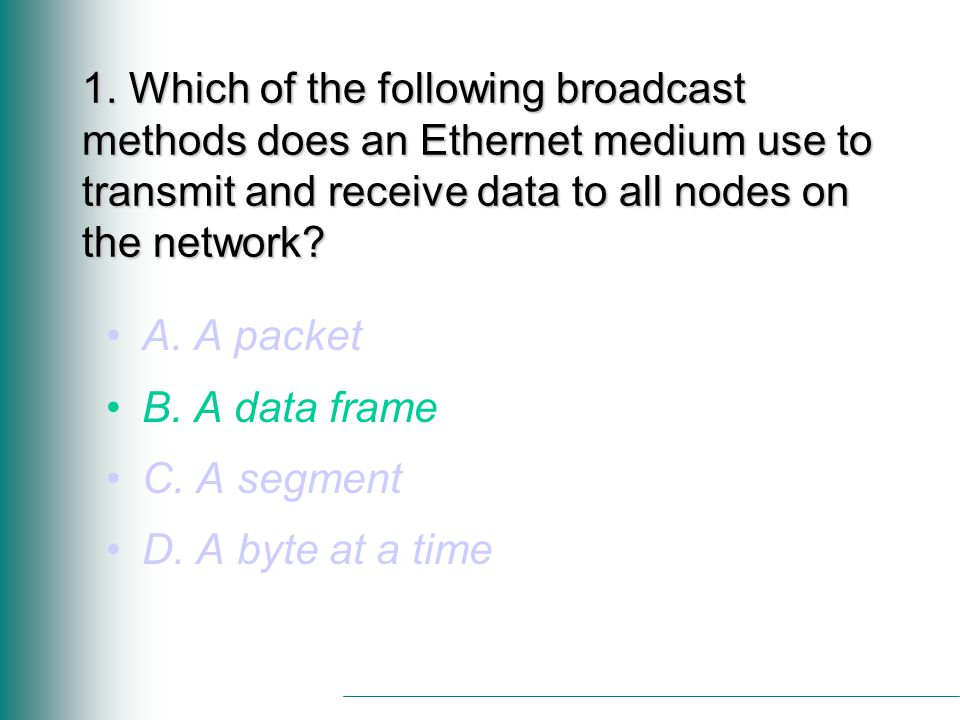 1. Which of the following broadcast methods does an Ethernet medium use to transmit and receive data to all nodes on the network? A. A packet B. A dat