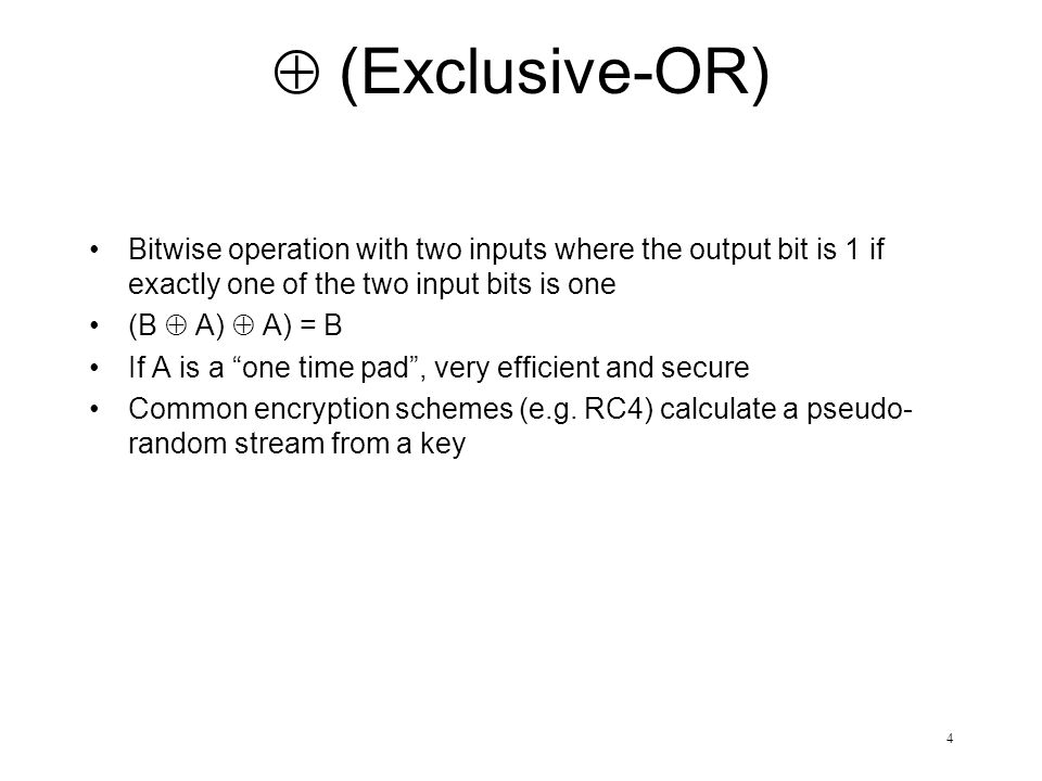 4  (Exclusive-OR) Bitwise operation with two inputs where the output bit is 1 if exactly one of the two input bits is one (B  A)  A) = B If A is a one time pad , very efficient and secure Common encryption schemes (e.g.