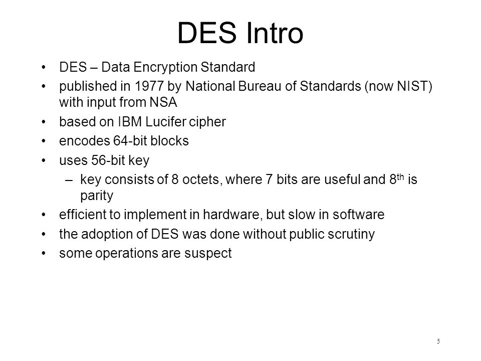 5 DES Intro DES – Data Encryption Standard published in 1977 by National Bureau of Standards (now NIST) with input from NSA based on IBM Lucifer cipher encodes 64-bit blocks uses 56-bit key –key consists of 8 octets, where 7 bits are useful and 8 th is parity efficient to implement in hardware, but slow in software the adoption of DES was done without public scrutiny some operations are suspect