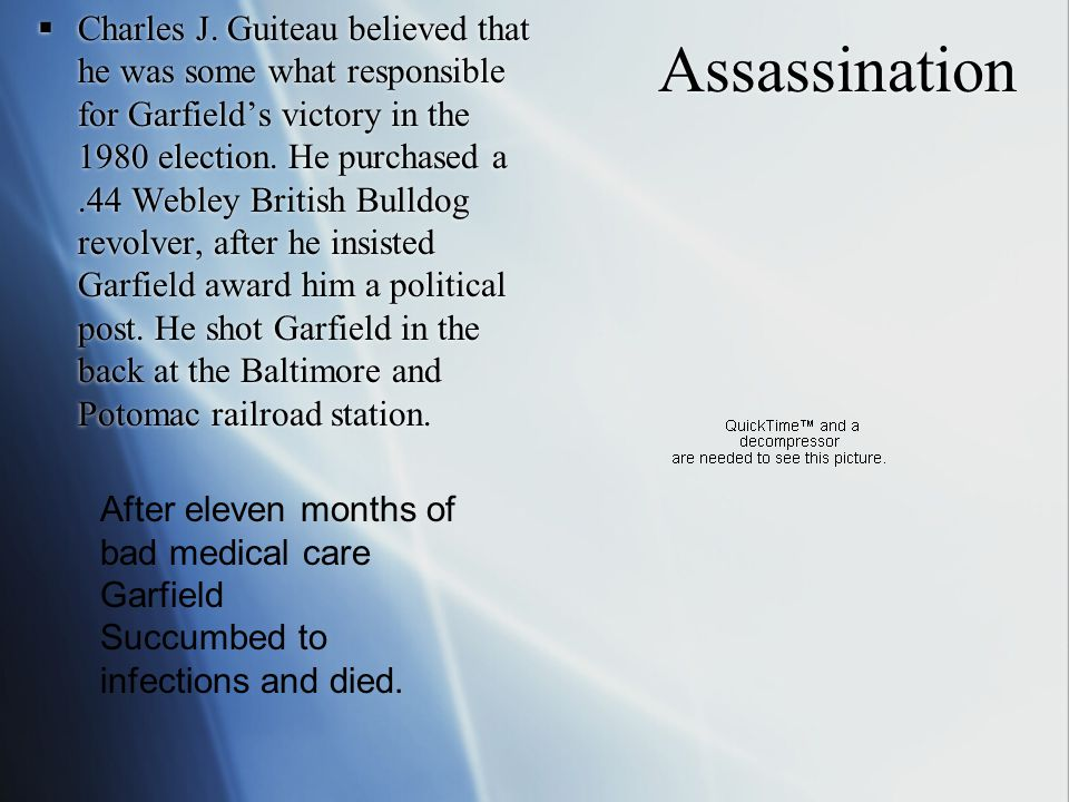 Assassination  Charles J. Guiteau believed that he was some what responsible for Garfield's victory in the 1980 election. He purchased a.44 Webley Br