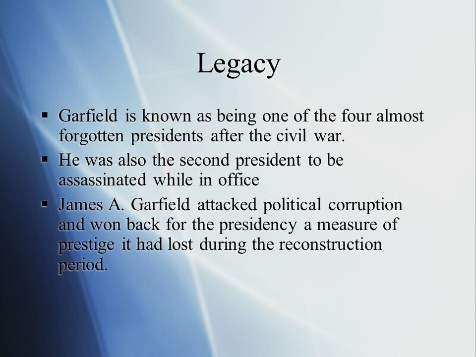 Legacy  Garfield is known as being one of the four almost forgotten presidents after the civil war.  He was also the second president to be assassin