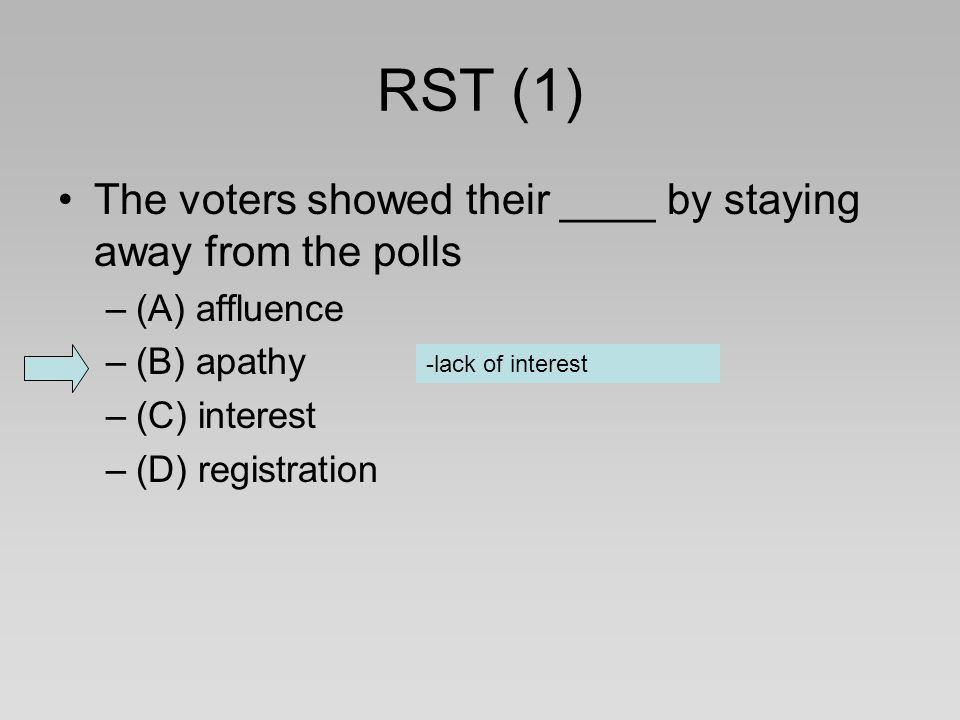 RST (1) The voters showed their ____ by staying away from the polls –(A) affluence –(B) apathy –(C) interest –(D) registration -lack of interest