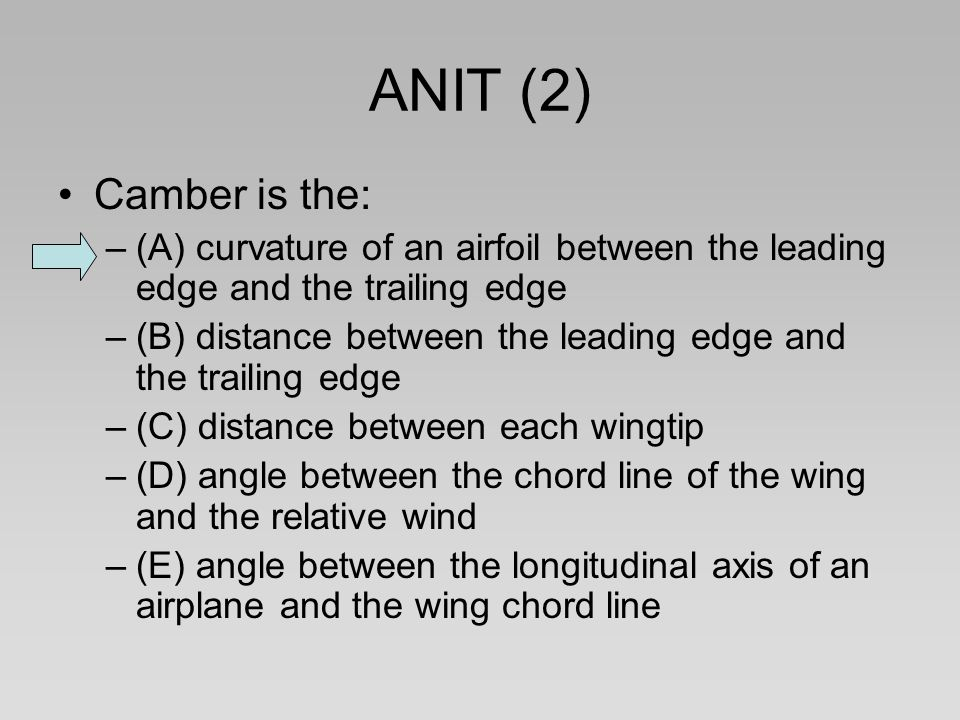 ANIT (2) Camber is the: –(A) curvature of an airfoil between the leading edge and the trailing edge –(B) distance between the leading edge and the tra