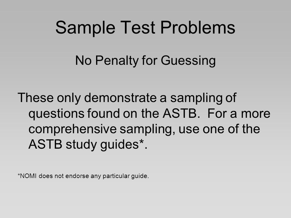 Sample Test Problems No Penalty for Guessing These only demonstrate a sampling of questions found on the ASTB. For a more comprehensive sampling, use