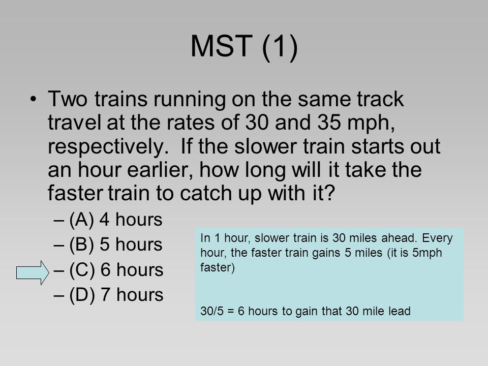MST (1) Two trains running on the same track travel at the rates of 30 and 35 mph, respectively. If the slower train starts out an hour earlier, how l