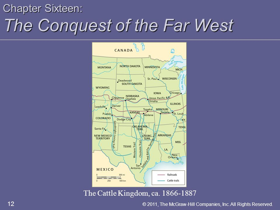 Chapter Sixteen: The Conquest of the Far West The Cattle Kingdom, ca. 1866-1887 12 © 2011, The McGraw-Hill Companies, Inc. All Rights Reserved.