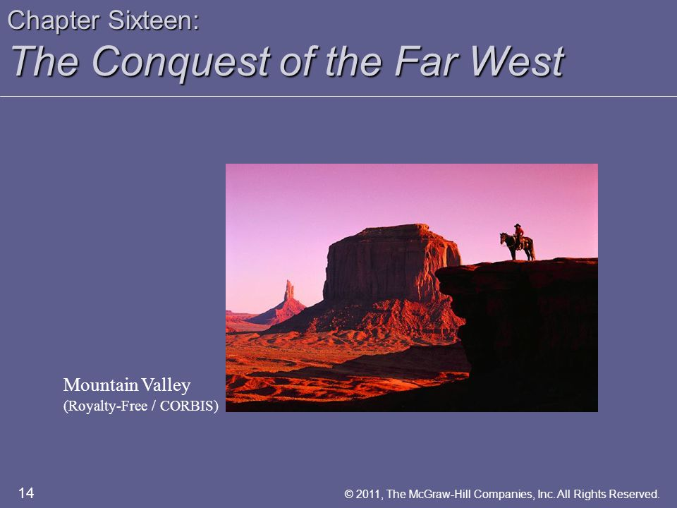 Chapter Sixteen: The Conquest of the Far West Mountain Valley (Royalty-Free / CORBIS) 14 © 2011, The McGraw-Hill Companies, Inc. All Rights Reserved.