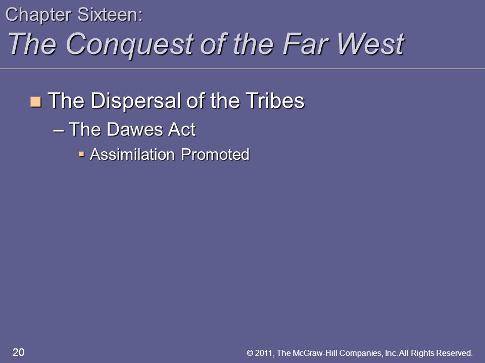 Chapter Sixteen: The Conquest of the Far West The Dispersal of the Tribes The Dispersal of the Tribes –The Dawes Act  Assimilation Promoted 20 © 2011