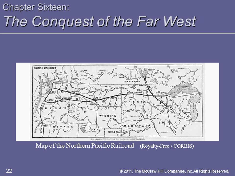 Chapter Sixteen: The Conquest of the Far West Map of the Northern Pacific Railroad (Royalty-Free / CORBIS) 22 © 2011, The McGraw-Hill Companies, Inc.