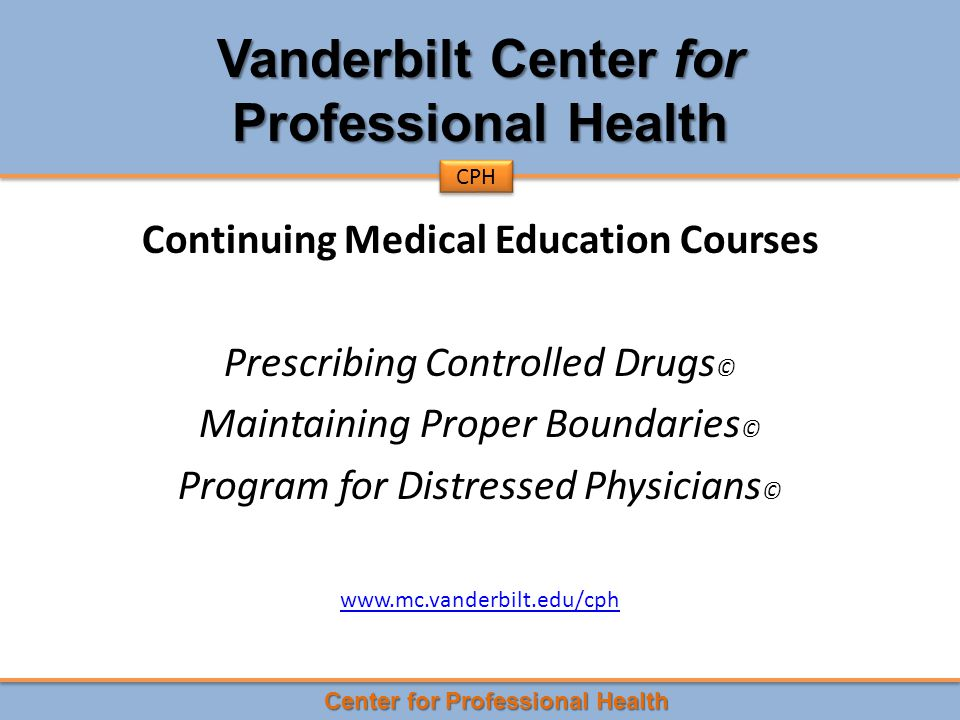 Center for Professional Health CPH Vanderbilt Center for Professional Health Continuing Medical Education Courses Prescribing Controlled Drugs © Maintaining Proper Boundaries © Program for Distressed Physicians © www.mc.vanderbilt.edu/cph