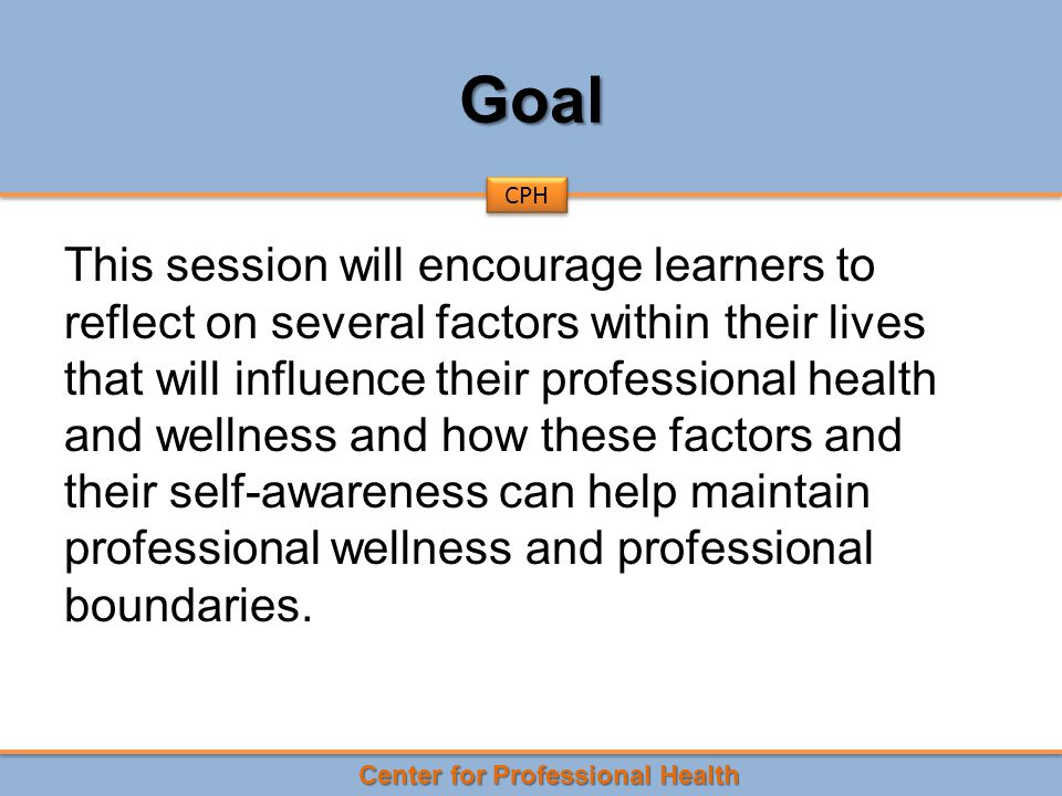 Center for Professional Health CPH Goal This session will encourage learners to reflect on several factors within their lives that will influence their professional health and wellness and how these factors and their self-awareness can help maintain professional wellness and professional boundaries.