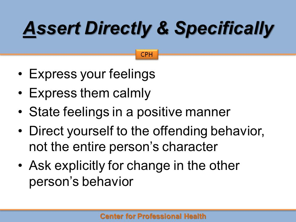 Center for Professional Health CPH Assert Directly & Specifically Express your feelings Express them calmly State feelings in a positive manner Direct yourself to the offending behavior, not the entire person's character Ask explicitly for change in the other person's behavior