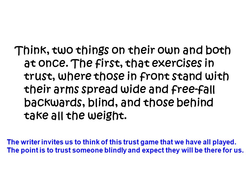 Think, two things on their own and both at once. The first, that exercises in trust, where those in front stand with their arms spread wide and free-f
