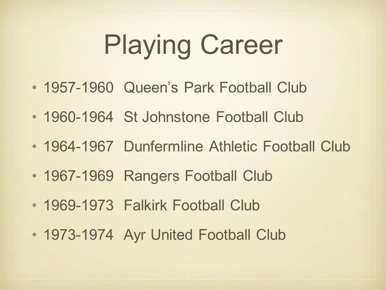 Playing Career 1957-1960 Queen's Park Football Club 1960-1964 St Johnstone Football Club 1964-1967 Dunfermline Athletic Football Club 1967-1969 Rangers Football Club 1969-1973 Falkirk Football Club 1973-1974 Ayr United Football Club