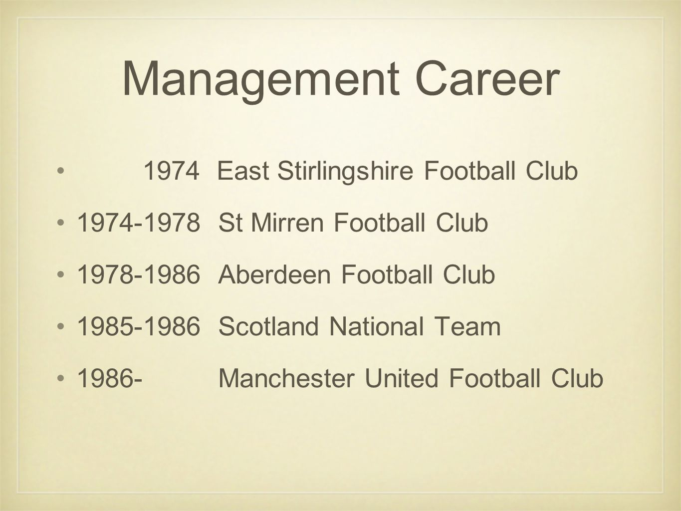 Management Career 1974 East Stirlingshire Football Club 1974-1978 St Mirren Football Club 1978-1986 Aberdeen Football Club 1985-1986 Scotland National Team 1986- Manchester United Football Club