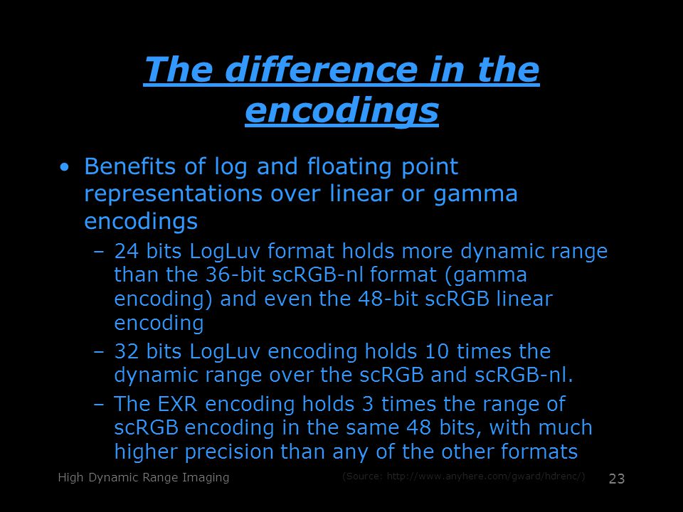 High Dynamic Range Imaging 23 The difference in the encodings Benefits of log and floating point representations over linear or gamma encodings –24 bits LogLuv format holds more dynamic range than the 36-bit scRGB-nl format (gamma encoding) and even the 48-bit scRGB linear encoding –32 bits LogLuv encoding holds 10 times the dynamic range over the scRGB and scRGB-nl.