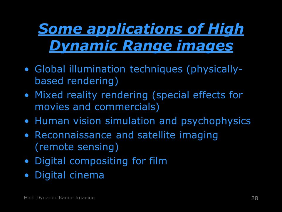 High Dynamic Range Imaging 28 Some applications of High Dynamic Range images Global illumination techniques (physically- based rendering) Mixed reality rendering (special effects for movies and commercials) Human vision simulation and psychophysics Reconnaissance and satellite imaging (remote sensing) Digital compositing for film Digital cinema