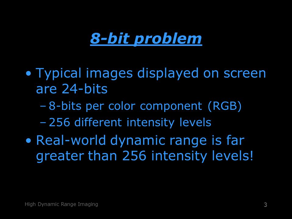 High Dynamic Range Imaging 3 8-bit problem Typical images displayed on screen are 24-bits –8-bits per color component (RGB) –256 different intensity levels Real-world dynamic range is far greater than 256 intensity levels!