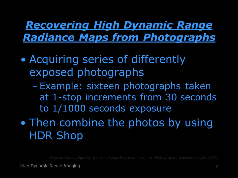 High Dynamic Range Imaging 7 Recovering High Dynamic Range Radiance Maps from Photographs Acquiring series of differently exposed photographs –Example: sixteen photographs taken at 1-stop increments from 30 seconds to 1/1000 seconds exposure Then combine the photos by using HDR Shop (Source: Recovering High Dynamic Range Radiance Maps from Photographs; Debevec & Malik, 1997)