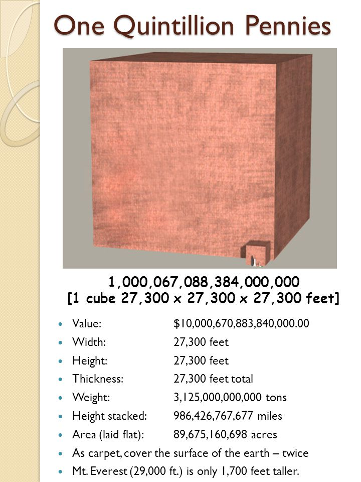 One Quintillion Pennies Value:$10,000,670,883,840,000.00 Width:27,300 feet Height: 27,300 feet Thickness: 27,300 feet total Weight:3,125,000,000,000 tons Height stacked:986,426,767,677 miles Area (laid flat):89,675,160,698 acres As carpet, cover the surface of the earth – twice Mt.