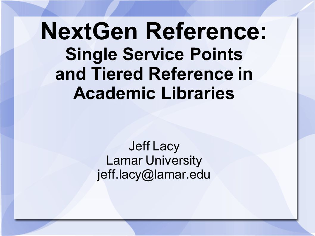NextGen Reference: Single Service Points and Tiered Reference in Academic Libraries Jeff Lacy Lamar University jeff.lacy@lamar.edu