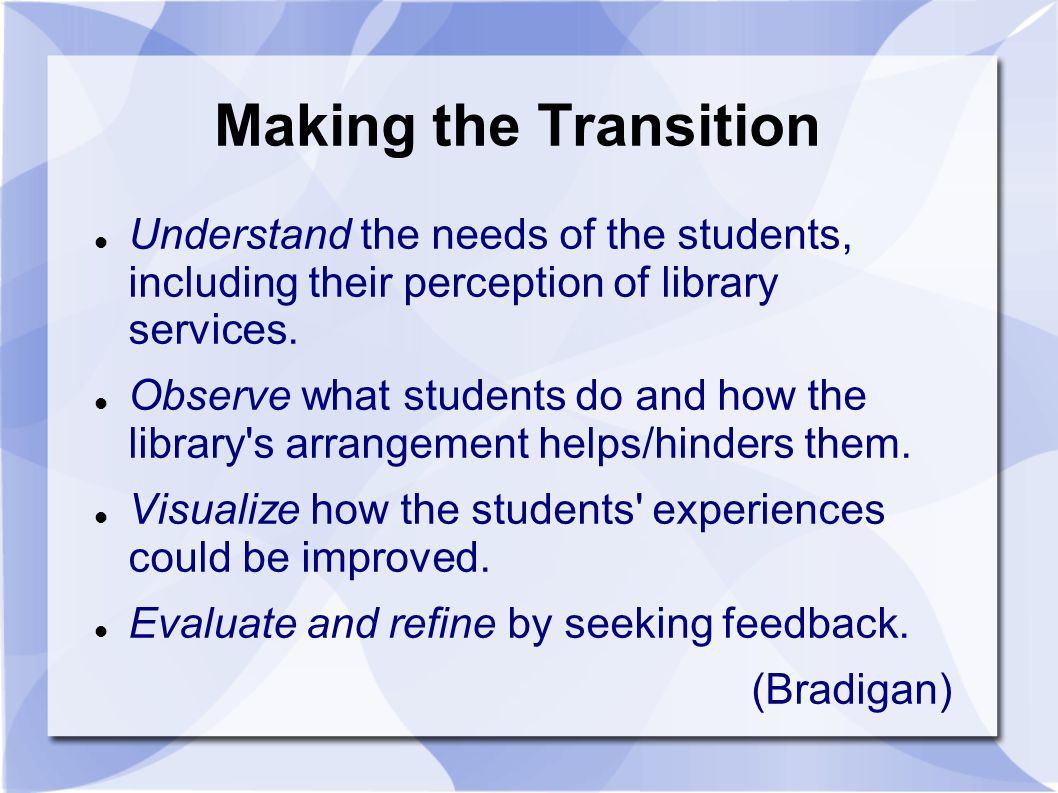 Making the Transition Understand the needs of the students, including their perception of library services.