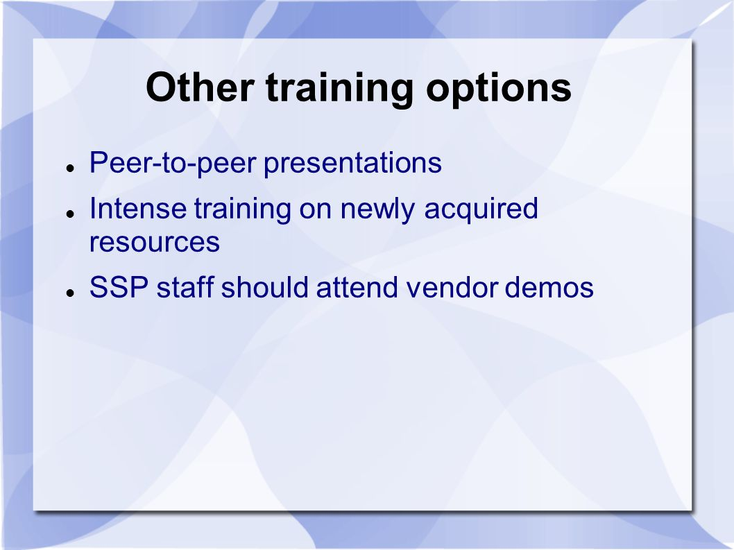 Other training options Peer-to-peer presentations Intense training on newly acquired resources SSP staff should attend vendor demos
