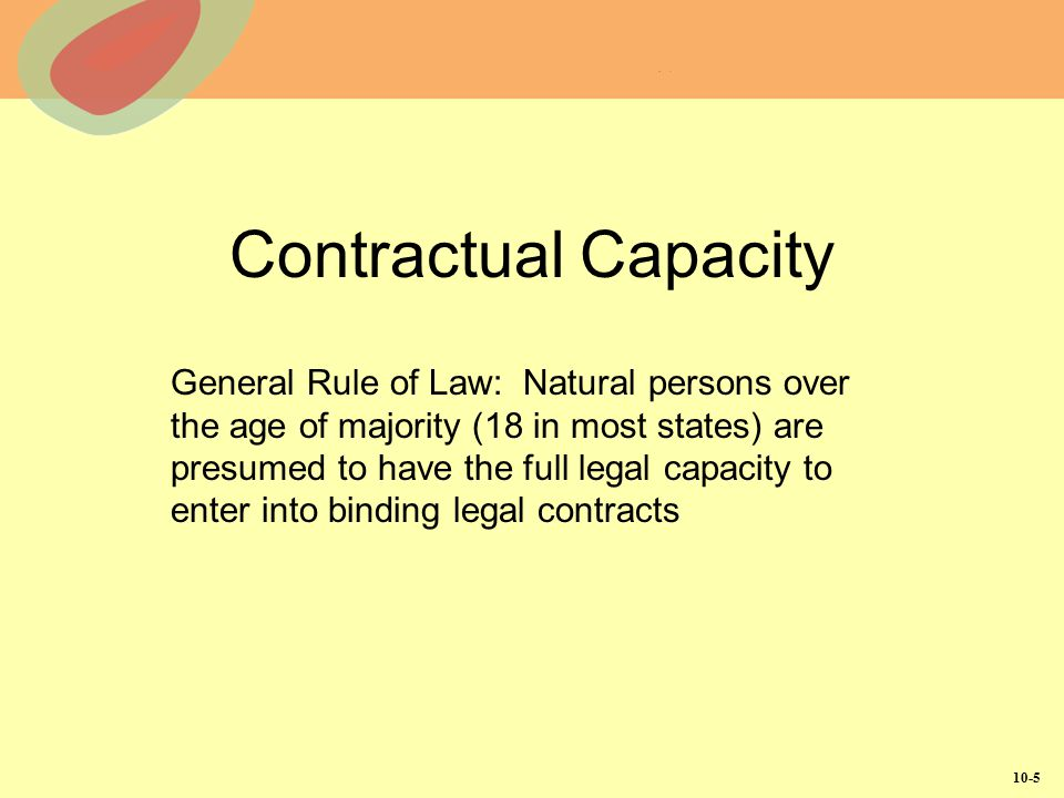 10-5 Contractual Capacity General Rule of Law: Natural persons over the age of majority (18 in most states) are presumed to have the full legal capaci