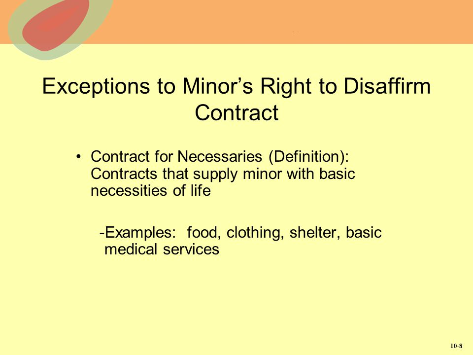 10-9 Exceptions to Minor's Right to Disaffirm Contract (Continued) Ratification (Definition): Acceptance of terms of contract (entered into as a minor) after reaching age of majority -Express Ratification: Occurs when, after reaching age of majority, individual states (either orally or in writing) that he/she intends to be bound by contract entered into while a minor -Implied Ratification: Occurs when former minor takes action after reaching age of majority consistent with intent to ratify contract