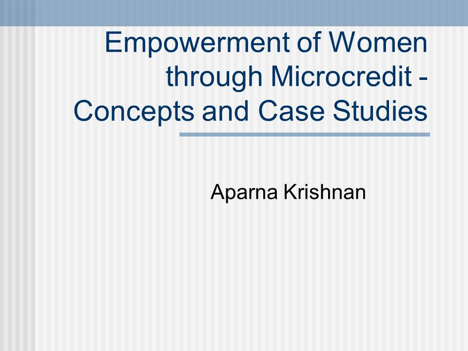 Empowerment of Women through Microcredit - Concepts and Case Studies Aparna Krishnan