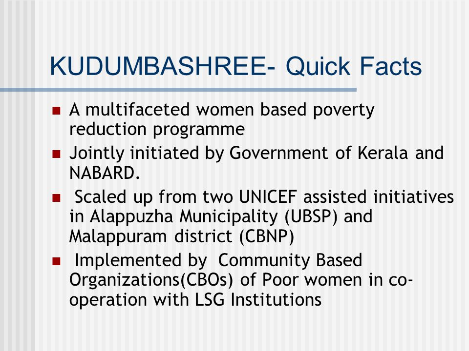 KUDUMBASHREE- Quick Facts A multifaceted women based poverty reduction programme Jointly initiated by Government of Kerala and NABARD.