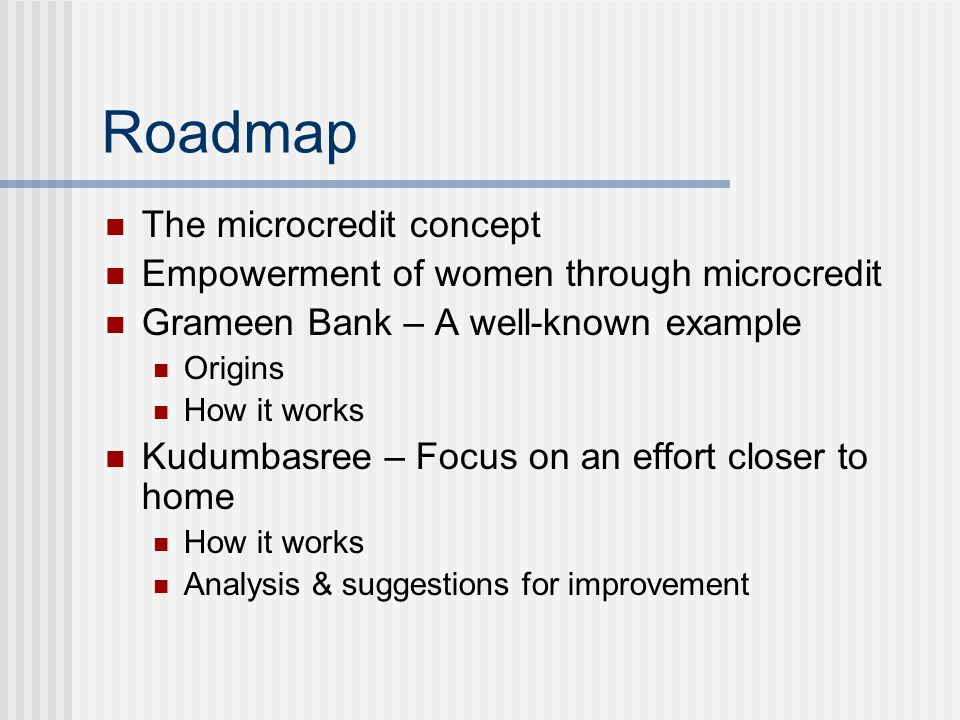 Roadmap The microcredit concept Empowerment of women through microcredit Grameen Bank – A well-known example Origins How it works Kudumbasree – Focus on an effort closer to home How it works Analysis & suggestions for improvement