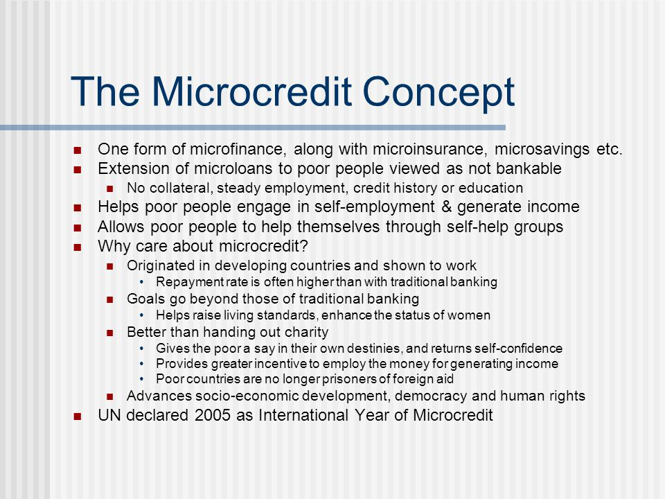 The Microcredit Concept One form of microfinance, along with microinsurance, microsavings etc.