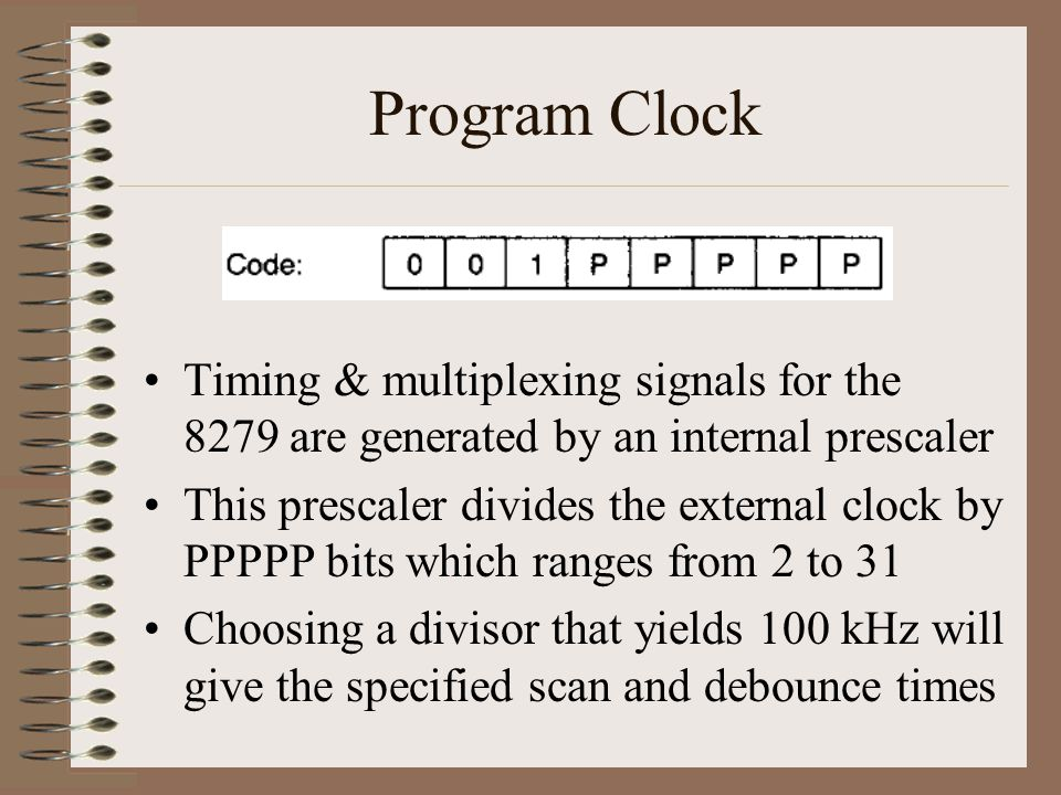 Program Clock Timing & multiplexing signals for the 8279 are generated by an internal prescaler This prescaler divides the external clock by PPPPP bit