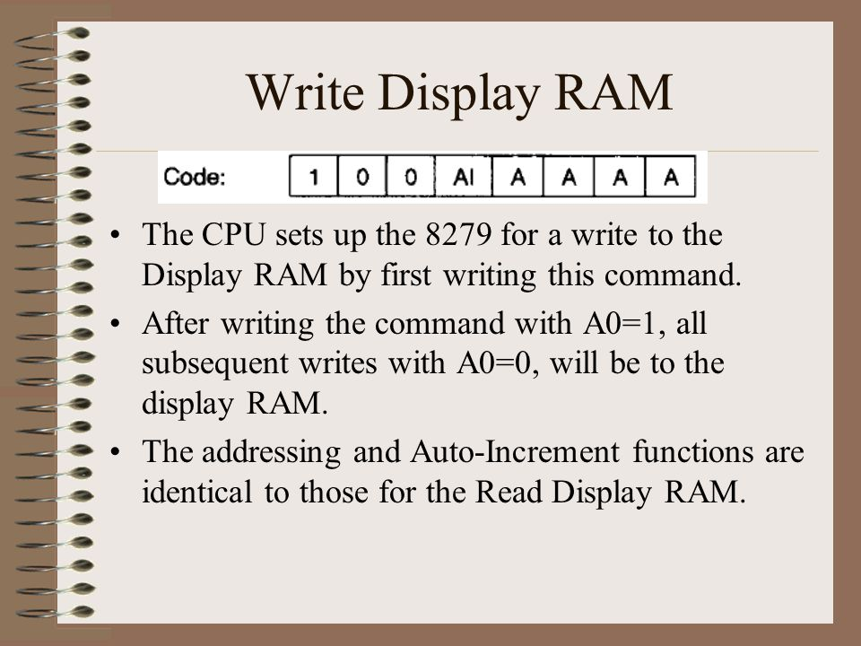 Write Display RAM The CPU sets up the 8279 for a write to the Display RAM by first writing this command. After writing the command with A0=1, all subs