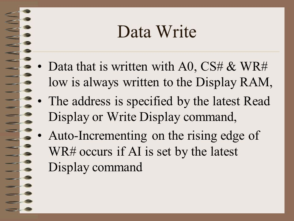 Data Write Data that is written with A0, CS# & WR# low is always written to the Display RAM, The address is specified by the latest Read Display or Wr