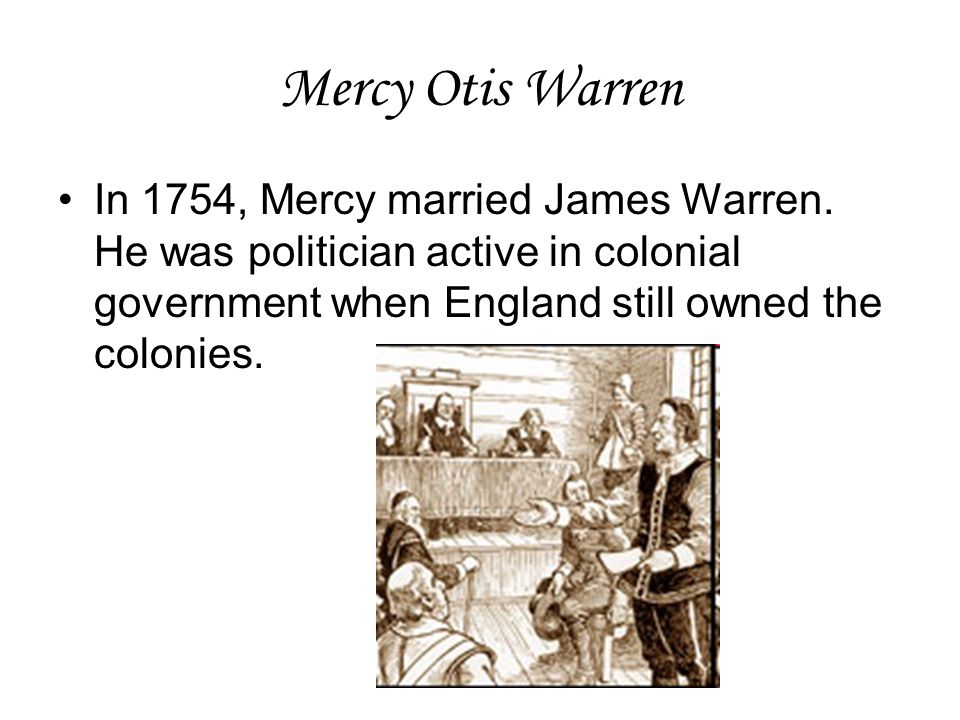 Mercy Otis Warren In 1754, Mercy married James Warren. He was politician active in colonial government when England still owned the colonies.