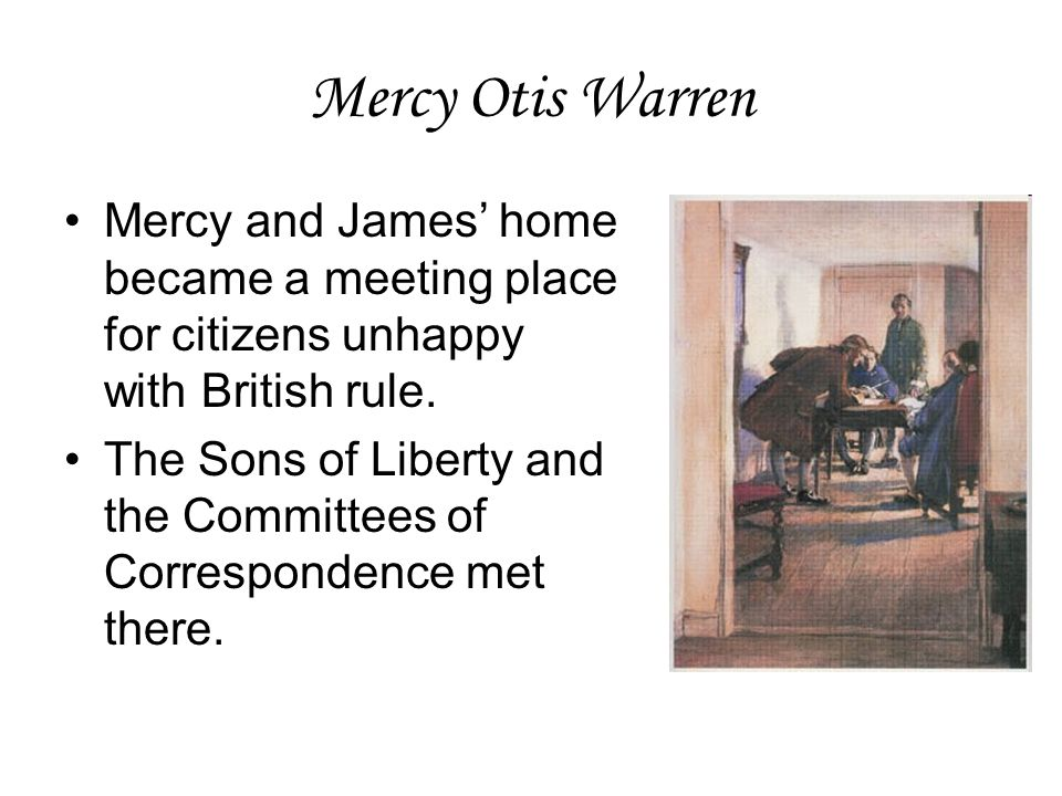 Mercy Otis Warren Mercy and James' home became a meeting place for citizens unhappy with British rule. The Sons of Liberty and the Committees of Corre
