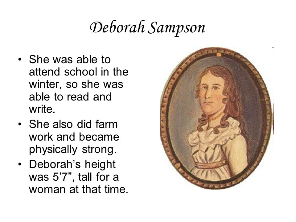 Deborah Sampson She was able to attend school in the winter, so she was able to read and write. She also did farm work and became physically strong. D