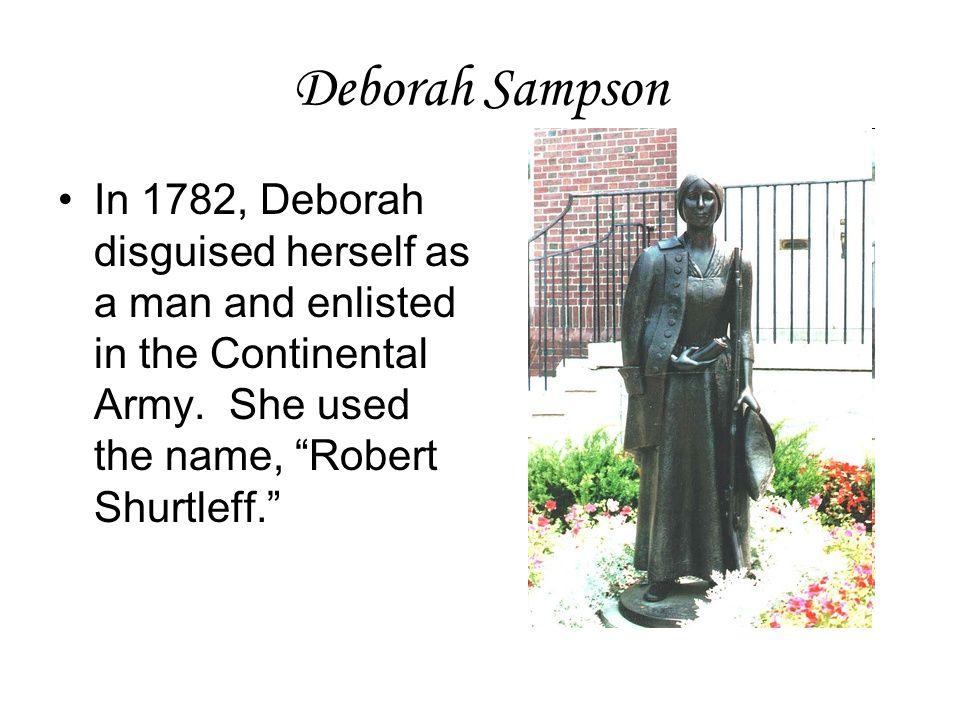 "Deborah Sampson In 1782, Deborah disguised herself as a man and enlisted in the Continental Army. She used the name, ""Robert Shurtleff."""