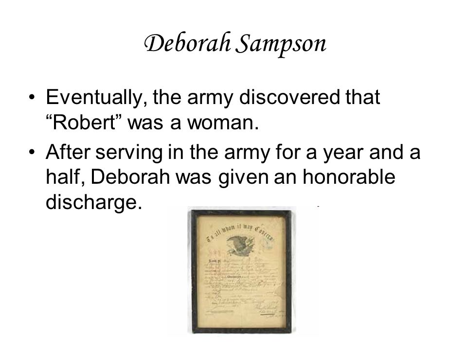 "Deborah Sampson Eventually, the army discovered that ""Robert"" was a woman. After serving in the army for a year and a half, Deborah was given an honor"