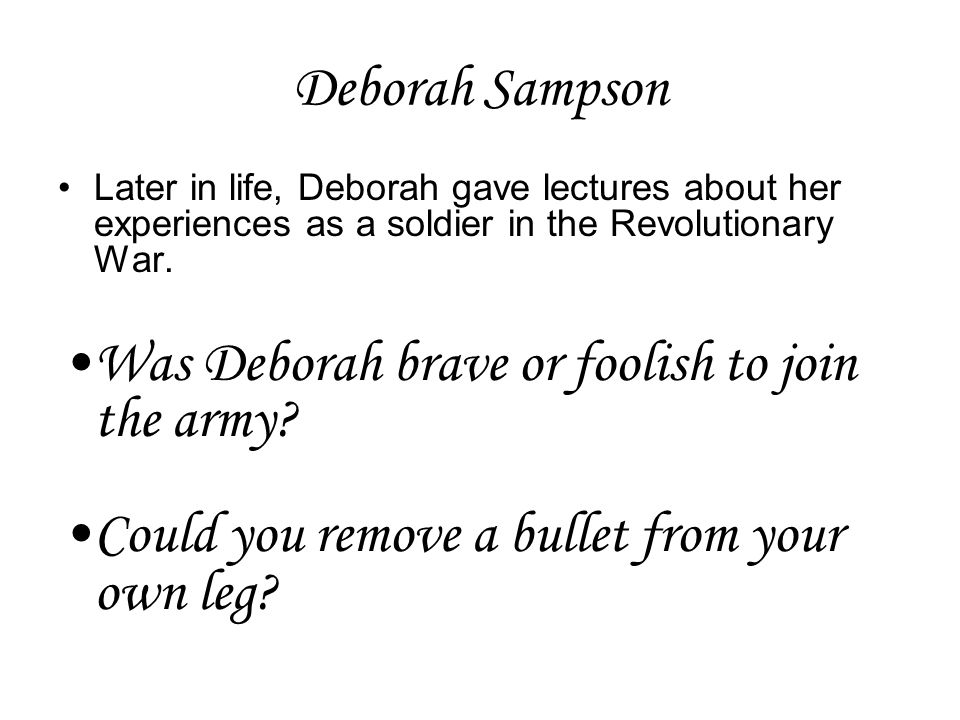 Deborah Sampson Later in life, Deborah gave lectures about her experiences as a soldier in the Revolutionary War. Was Deborah brave or foolish to join