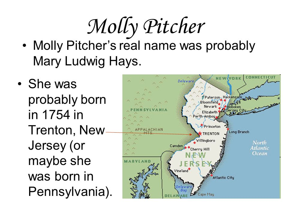 Molly Pitcher She was probably born in 1754 in Trenton, New Jersey (or maybe she was born in Pennsylvania). Molly Pitcher's real name was probably Mar